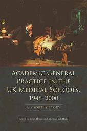 Academic General Practice in the UK Medical Schools, 1948-2000: A Short History: A Short History