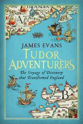 Tudor Adventurers: The Voyage of Discovery that Transformed England