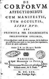 De corporum affectionibus cum manifestis, tum occultis, libri duo: seu promotae per experimenta philosophiae specimen, ... autore J. B. Du Hamel ..