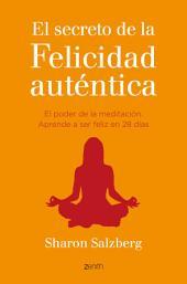 El secreto de la felicidad auténtica: El poder de la meditación. Aprende a ser feliz en 28 días