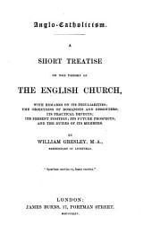 Anglo-Catholicism: A Short Treatise on the Theory of the English Church, with Remarks on Its Peculiarities ; the Objections of Romanists and Dissenters ; Its Practical Defects ; Its Present Position ; Its Future Prospects ; and the Duties of Its Members