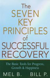 The 7 Key Principles of Successful Recovery: The Basic Tools for Progress, Growth, and Happiness