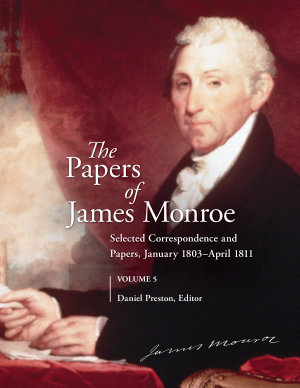The Papers of James Monroe  Volume 5  Selected Correspondence and Papers  January 1803   April 1811 PDF