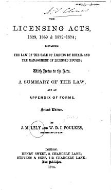 The Licensing Acts  1828  1869 1872 1874     Second Edition  By J  M  Lely and W  D  I  Foulkes PDF
