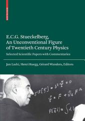 E.C.G. Stueckelberg, An Unconventional Figure of Twentieth Century Physics: Selected Scientific Papers with Commentaries