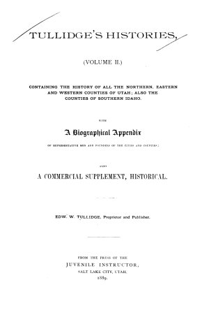 Tullidge s Histories   volume II  Containing the History of All the Northern  Eastern and Western Counties of Utah