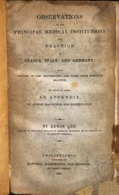 Observations on the Principal Medical Institutions and Practice of France, Italy, and Germany: With Notices of the Universities, and Cases from Hospital Practice. To which is Added an Appendix, on Animal Magnetism and Homœopathy