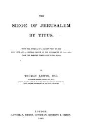 The Siege of Jerusalem by Titus: With the Journal of a Recent Visit to the Holy City, and a General Sketch of the Topography of Jerusalem from the Earliest Times Down to the Siege