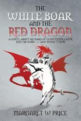 THE WHITE BOAR AND THE RED DRAGON  A NOVEL ABOUT RICHARD OF GLOUCESTER LATER KING RICHARD 111 AND HENRY TUDOR PDF