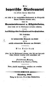 Die bayerische Bierbrauerei in allen ihren Theilen und wie solche in den vorzüglichsten Bierbrauerein im Königreiche Bayern dermalen betrieben wird; dann die Branntweinbrennerei u. Essigfabrikation, soweit solche mit der Bierbrauerei verbunden erscheinen, so wie das Nöthige über den Hopfen und den Hopfenbau: Mit Nachrichten über die hallymetrische Bierprobe von Fuchs und die optisch-aräometrische Bierprobe von Steinheil ; Ein Lehrbuch für jeden, der die Bierbrauerei erlernen, oder sich von dem praktischen Betriebe derselben selbst unterrichten will