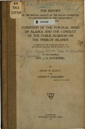 The Report of the Special Agents of the House Committee on Expenditures in the Department of Commerce Upon the Condition of the Fur-seal Herd of Alaska and the Conduct of the Public Business on the Pribilof Islands: As Ordered by the Committee, June 20, 1913, and Made by the Said Agents, August 31, 1913, to the Chairman, Hon. J.H. Rothermel