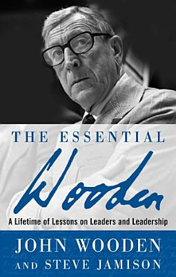 The Essential Wooden  A Lifetime of Lessons on Leaders and Leadership PDF