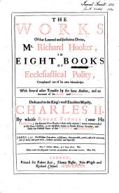 The Works of that learned and Judicious Divine, Mr. Richard Hooker, in Eight Books of Ecclasiastical Polity: Compleated out of his own mss. With several other Treatises by the same Author, and an Account of his life and death