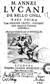 M. Annaei Lucani De bello ciuili, pars prima [-altera], cum Hugonis Grotij, Farnabij notis integris & variorum selectissimis; accurante Cornelio Schreuelio