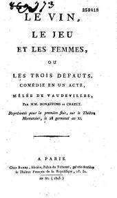 Le vin, le jeu et les femmes: comédie en un acte, mêlée de vaudevilles, représentée pour la première fois sur le théâtre Montansier, le 28 germinal an XI