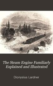 The steam engine familiarly explained and illustrated; with an historical sketch of its invention and progressive improvement; its applications to navigation and railways