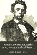 Private Lectures on Perfect Men, Women and Children, in Happy Families