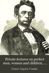 Private Lectures on Perfect Men, Women and Children, in Happy Families: Including Gender, Love, Mating, Married Life, and Reproduction, Or Paternity, Maternity, Infancy and Puberty, ...