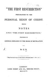 """""""The First Resurrection"""" preparatory to the personal reign of Christ. Being notes upon """"The First Resurrection,"""" preceded by general remarks on the Book of Revelation. By E. B."""