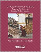 The Asia-Pacific Disaster Report 2015: Disasters without Borders - Regional Resilience for Sustainable Development
