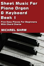 Piano: Sheet Music For Piano Organ & Keyboard - Book 1: Five Easy Pieces For Beginners With Chords Charts