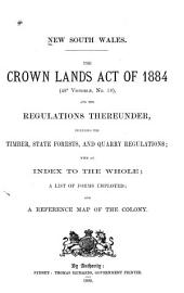The Crown Lands Act of 1884 (480 Victoriae, No.18), and the Regulations Thereunder, Including the Timber, State Forests, and Quarry Regulations: With an Index [and] List of Forms Employed