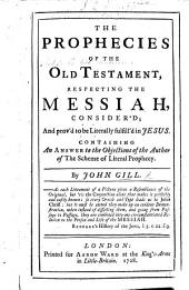 The Prophecies of the Old Testament Respecting the Messiah Consider'd, and Prov'd to be Literally Fulfilled in Jesus. Containing a Answer to the Objections of the Author of The Scheme of Literal Prophecy [i.e. A. Collins].