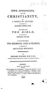 Two Apologies, one for Christianity, in a series of letters ... to Edward Gibbon [in answer to certain pasages in his History]. The other for the Bible, in answer to T. Paine. To which are added, two sermons, and a charge, in defence of revealed religion