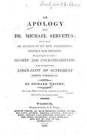 An Apology for Dr. Michael Servetus: Including an Account of His Life, Persecution, Writings and Opinions; Being Designed to Eradicate Bigotry and Uncharitableness, and to Promote Liberality of Sentiment Among Christians