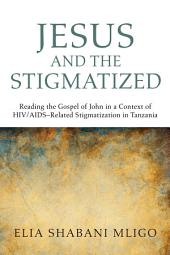 Jesus and the Stigmatized: Reading the Gospel of John in a Context of HIV/AIDS-Related Stigmatization in Tanzania