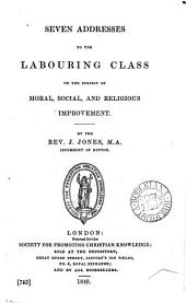 Seven addresses to the labouring class on the subject of moral, social, and religious improvement