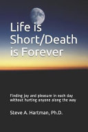 Life Is Short Death Is Forever  Finding Joy and Pleasure in Each Day Without Hurting Anyone Along the Way