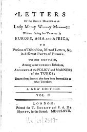 Letters Of the Right Honourable Lady M---y W----y M-----e: Written During Her Travels in Europe, Asia And Africa To Persons of Distinction, Men of Letters &c. in Different Parts of Europe, Which Contain Among Other Curious Relations, Accounts of the Policy and Manners of the Turks : Drawn from Sources that Have Been Inaccessible to Other Travellers ; In Three Volumes, Volume 2