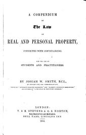 A Compendium of the Law of Real and Personal Property: Connected with Conveyancing : for the Use of Students and Practitioners