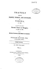 Travels Through France, Turkey, and Hungary, to Vienna, in 1792: To which are Added, Several Tours in Hungary, in 1799 and 1800 : in a Series of Letters to His Sister in England, Volume 1
