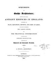 Specimens of Gothic Architecture: Selected from Various Ancient Edifices in England: Consisting of Plans, Elevations, Sections, and Parts at Large, Volumes 1-2