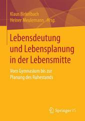 Lebensdeutung und Lebensplanung in der Lebensmitte: Vom Gymnasium bis zur Planung des Ruhestands