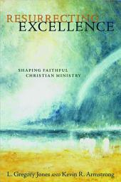 Resurrecting Excellence: Shaping Faithful Christian Ministry