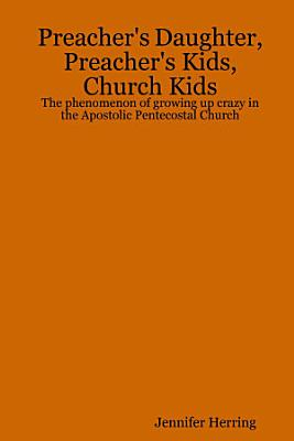 Preacher s Daughter  Preacher s Kids  Church Kids  The phenomenon of growing up crazy in the Apostolic Pentecostal Church PDF