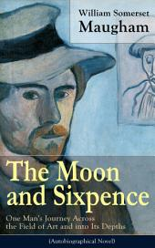 The Moon and Sixpence: One Man's Journey Across the Field of Art and into Its Depths (Based on the Life of Paul Gauguin): Biographical Novel based on the life of the famous French painter Paul Gauguin