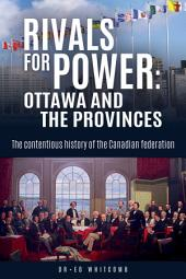 Rivals for Power: Ottawa and the Provinces: The contentious history of the Canadian federation