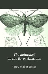 The Naturalist on the River Amazons: A Record of Adventures, Habits of Animals, Sketches of Brazilian and Indian Life, and Aspects of Nature Under the Equator, During Eleven Years of Travel
