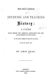 The True Method of Studying and Teaching History: a Paper Read Before the American Association for the Advancement of Education, at Its Annual Session in the City of Albany, on the 5th August, 1857
