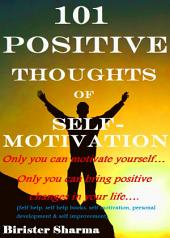 101 POSITIVE THOUGHTS OF SELF-MOTIVATION!: Only you can motivate yourself… Only you can bring positive changes in your life….
