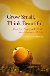 Grow Small, Think Beautiful: Ideas for a Sustainable World from Schumacher College