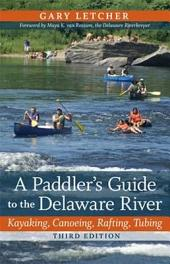 A Paddler's Guide to the Delaware River: Kayaking, Canoeing, Rafting, Tubing, Edition 3