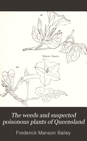 The Weeds and Suspected Poisonous Plants of Queensland: With Brief Botanical Descriptions and Accounts of the Economic, Noxious, Or Other Properties. To which are Added in Most Instances Figures Illustrating Portions of the Plants Brought Under Notice