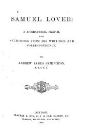 Samuel Lover: A Biographical Sketch with Selections from His Writings and Correspondence