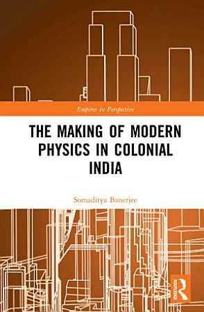 The Making of Modern Physics in Colonial India PDF