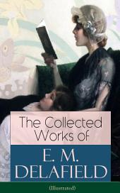 The Collected Works of E. M. Delafield (Illustrated): The Provincial Lady Series, Zella Sees Herself, The War-Workers, Consequences, Gay Life, The Heel of Achilles, Humbug, Messalina of the Suburbs (Including Short Stories and Plays)